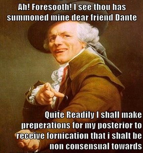 Ah! Foresooth! I see thou has summoned mine dear friend Dante  Quite Readily I shall make preperations for my posterior to receive fornication that i shalt be non consensual towards