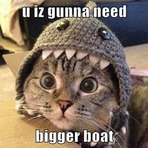 u iz gunna need  bigger boat
