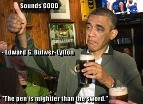 """Sounds GOOD - Edward G. Bulwer-Lytton """"The pen is mightier than the sword."""""""