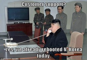 Customer support?   Yes, we already rebooted N. Korea today.
