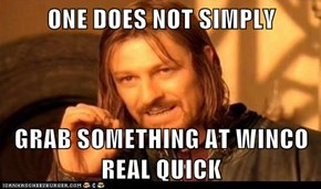 ONE DOES NOT SIMPLY  GRAB SOMETHING AT WINCO REAL QUICK