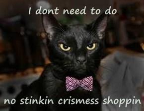 I dont need to do  no stinkin crismess shoppin