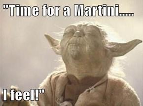 """Time for a Martini.....  I feel!"""