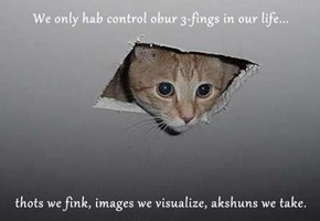 We only hab control obur 3-fings in our life...  thots we fink, images we visualize, akshuns we take.