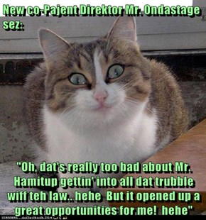 """New co-Pajent Direktor Mr. Ondastage sez:  """"Oh, dat's really too bad about Mr. Hamitup gettin' into all dat trubble wiff teh law.. hehe  But it opened up a great opportunities for me!  hehe"""""""