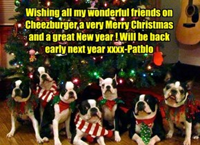 Wishing all my wonderful friends on Cheezburger a very Merry Christmas and a great New year ! Will be back early next year xxxx-Patblo