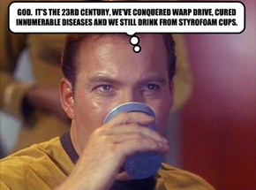 GOD.  IT'S THE 23RD CENTURY, WE'VE CONQUERED WARP DRIVE, CURED INNUMERABLE DISEASES AND WE STILL DRINK FROM STYROFOAM CUPS.
