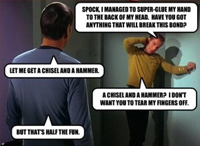 SPOCK, I MANAGED TO SUPER-GLUE MY HAND TO THE BACK OF MY HEAD.  HAVE YOU GOT ANYTHING THAT WILL BREAK THIS BOND?
