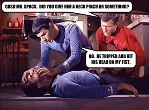 GOSH MR. SPOCK.  DID YOU GIVE HIM A NECK PINCH OR SOMETHING?