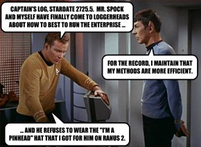 CAPTAIN'S LOG, STARDATE 2725.5.  MR. SPOCK AND MYSELF HAVE FINALLY COME TO LOGGERHEADS ABOUT HOW TO BEST TO RUN THE ENTERPRISE ...