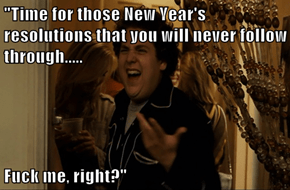 """""""Time for those New Year's resolutions that you will never follow through.....  f*ck me, right?"""""""