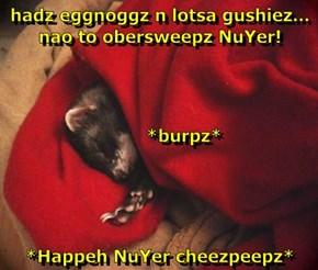 hadz eggnoggz n lotsa gushiez...         nao to obersweepz NuYer!          *burpz* *Happeh NuYer cheezpeepz*