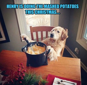 HENRY IS DOING THE MASHED POTATOES THIS CHRISTMAS....