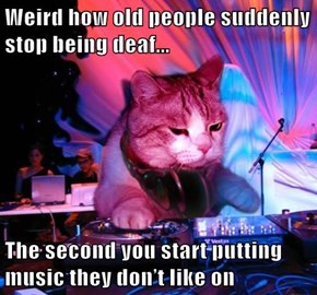 Weird how old people suddenly stop being deaf...  The second you start putting music they don't like on