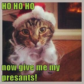 HO HO HO  now give me my presants!