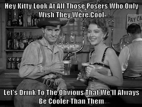 Hey Kitty Look At All Those Posers Who Only Wish They Were Cool  Let's Drink To The Obvious That We'll Always Be Cooler Than Them