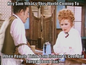 Hey Sam What's This World Coming To  When People Think Sam Malone Is Cool And Forget About You?