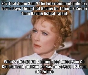 Say That Again Sam? The Entertainment Industry Now A Days Think That Having No Talent Is Cooler Than Having Actual Talent  What's This World Coming Too? Quick Sam Go Get Matt And Tell Him He Has To Go Save Us From The Future