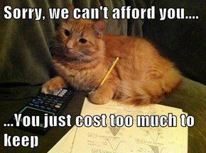 Sorry, we can't afford you....  ...You just cost too much to keep