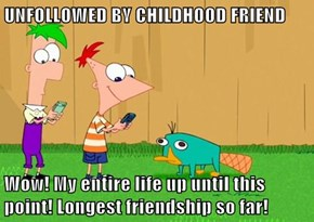 UNFOLLOWED BY CHILDHOOD FRIEND  Wow! My entire life up until this point! Longest friendship so far!