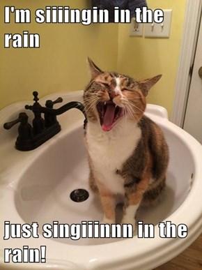 I'm siiiingin in the rain  just singiiinnn in the rain!