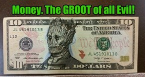 Money. The GROOT of all Evil!