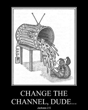 CHANGE THE CHANNEL, DUDE...