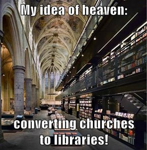 My idea of heaven:  converting churches                                                       to libraries!
