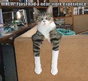 WHEW! I just had a near-work experience.