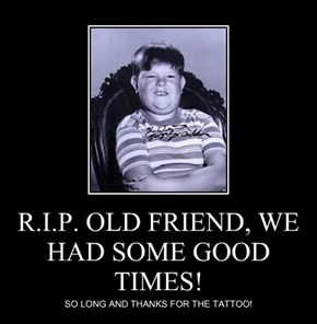 R.I.P. OLD FRIEND, WE HAD SOME GOOD TIMES!