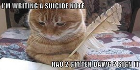 I'M WRITING A SUICIDE NOTE  NAO 2 GIT TEH DAWG 2 SIGN IT