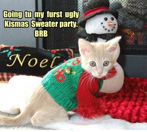 Going  tu  my  furst  ugly  Kismas  Sweater party.  BRB