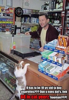 U has ta be 18 yrz old ta buy sigarettes??? Dun u noes dat's, liek 88 in cat yeerz, hooman???!