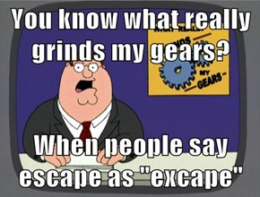 "You know what really grinds my gears?  When people say escape as ""excape"""