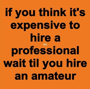 if you think it's expensive to hire a professional wait til you hire an amateur