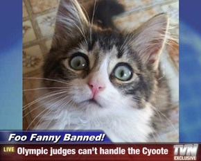 Foo Fanny Banned! - Olympic judges can't handle the Cyoote