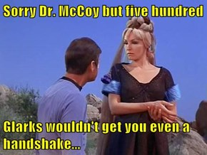 Sorry Dr. McCoy but five hundred  Glarks wouldn't get you even a handshake...