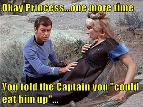 "Okay Princess...one more time  You told the Captain you ""could eat him up""..."