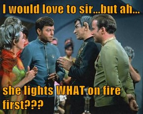 I would love to sir...but ah...  she lights WHAT on fire first???