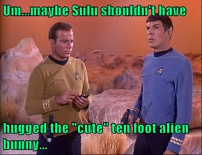 "Um...maybe Sulu shouldn't have  hugged the ""cute"" ten foot alien bunny..."