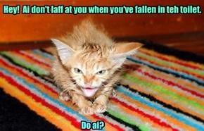 Quit laffin'!