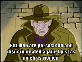 But men are persecuted and disncriminated against just as much as women.