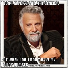 I DON'T ALWAYS CALL THE GENERAL  BUT WHEN I DO, I DON'T HAVE MY POLICY NUMBER