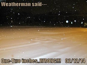 Weatherman said---  One-Two inches..WRONG!!!    02/12/14