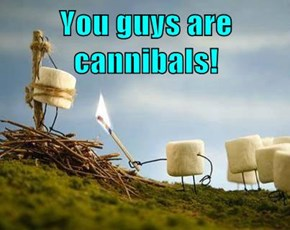 You guys are cannibals!