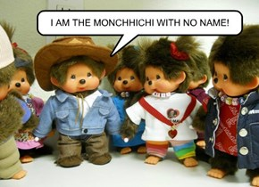 I AM THE MONCHHICHI WITH NO NAME!