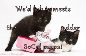 We'd lub to meetz the                        udder SoCal peeps!