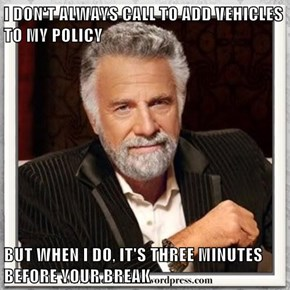 I DON'T ALWAYS CALL TO ADD VEHICLES TO MY POLICY  BUT WHEN I DO, IT'S THREE MINUTES BEFORE YOUR BREAK