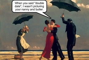 "When you said ""double date"", I wasn't picturing your nanny and butler."