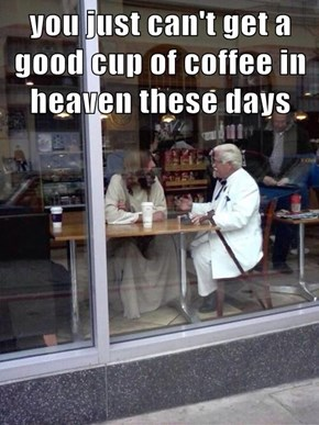 you just can't get a good cup of coffee in heaven these days